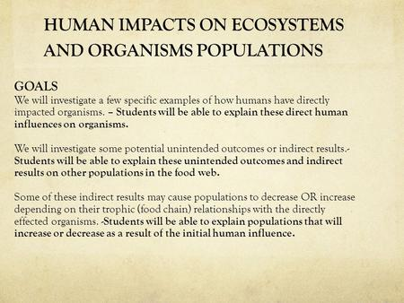 HUMAN IMPACTS ON ECOSYSTEMS AND ORGANISMS POPULATIONS GOALS We will investigate a few specific examples of how humans have directly impacted organisms.