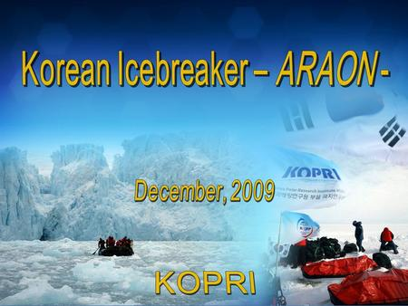 __ __ __ __ Korean Icebreaker ARAON 2 Purpose - To execute multidisciplinary research survey in the both polar regions - Logistics support for the Antarctic.