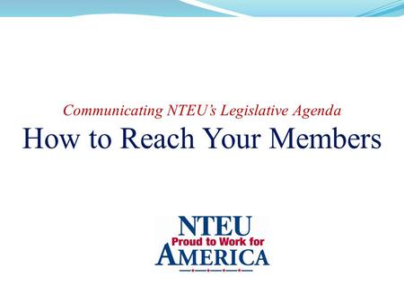 Communicating NTEU's Legislative Agenda How to Reach Your Members.