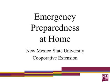 Emergency Preparedness at Home New Mexico State University Cooporative Extension.
