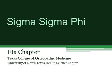 Sigma Sigma Phi Eta Chapter Texas College of Osteopathic Medicine University of North Texas Health Science Center.