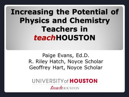 Increasing the Potential of Physics and Chemistry Teachers in teachHOUSTON Paige Evans, Ed.D. R. Riley Hatch, Noyce Scholar Geoffrey Hart, Noyce Scholar.