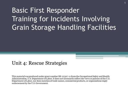 Basic First Responder Training for Incidents Involving Grain Storage Handling Facilities Unit 4: Rescue Strategies This material was produced under grant.