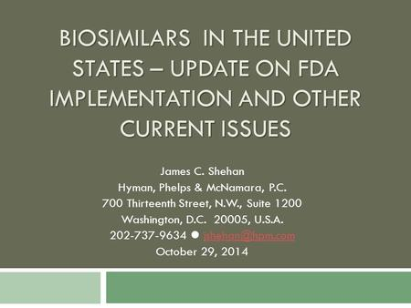 BIOSIMILARS IN THE UNITED STATES – UPDATE ON FDA IMPLEMENTATION AND OTHER CURRENT ISSUES James C. Shehan Hyman, Phelps & McNamara, P.C. 700 Thirteenth.