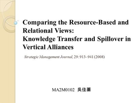Comparing the Resource-Based and Relational Views: Knowledge Transfer and Spillover in Vertical Alliances Strategic Management Journal, 29: 913–941 (2008)