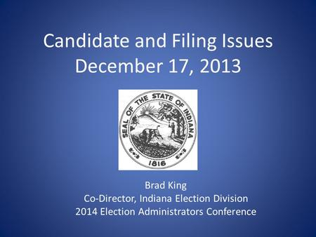 Candidate and Filing Issues December 17, 2013 Brad King Co-Director, Indiana Election Division 2014 Election Administrators Conference.