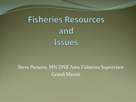 Steve Persons, MN DNR Area Fisheries Supervisor Grand Marais.