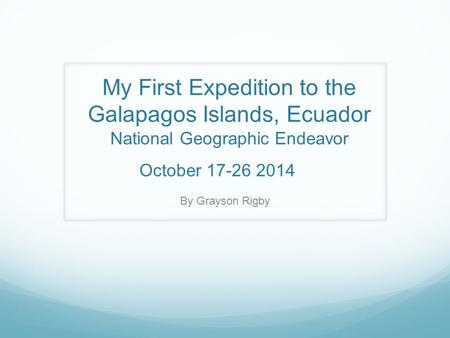 My First Expedition to the Galapagos Islands, Ecuador National Geographic Endeavor October 17-26 2014 By Grayson Rigby.