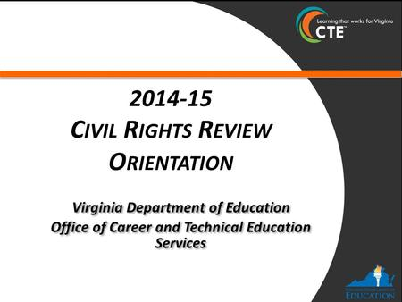 2014-15 C IVIL R IGHTS R EVIEW O RIENTATION Virginia Department of Education Office of Career and Technical Education Services Virginia Department of Education.