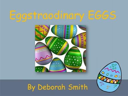 By Deborah Smith Eggstraodinary EGGS. What hatches out of an EGG?