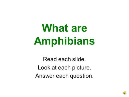 What are Amphibians Read each slide. Look at each picture. Answer each question.