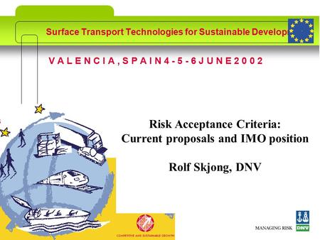 ©DNVSlide no: 1 V A L E N C I A, S P A I N 4 - 5 - 6 J U N E 2 0 0 2 Surface Transport Technologies for Sustainable Development Risk Acceptance Criteria: