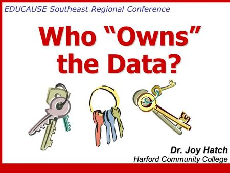 "Who ""Owns"" the Data? Who ""Owns"" the Data? Dr. Joy Hatch Harford Community College EDUCAUSE Southeast Regional Conference."