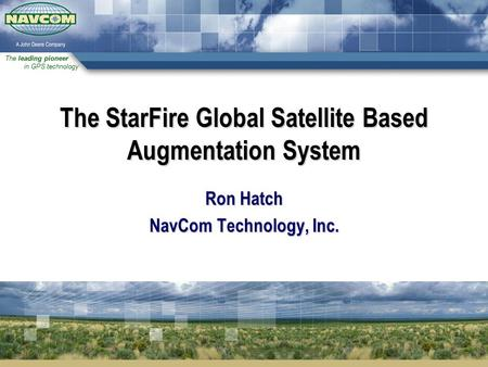 The leading pioneer in GPS technology The StarFire Global Satellite Based Augmentation System Ron Hatch NavCom Technology, Inc.