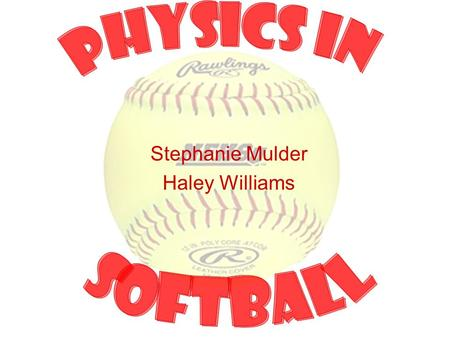 "Stephanie Mulder Haley Williams. History Softball was started in 1887 when two colleges played baseball indoors with boxing gloves and ""soft balls."" In."