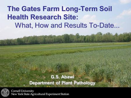 The Gates Farm Long-Term Soil Health Research Site: What, How and Results To-Date... G.S. Abawi Department of Plant Pathology G.S. Abawi Department of.