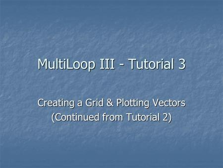 MultiLoop III - Tutorial 3 Creating a Grid & Plotting Vectors (Continued from Tutorial 2)