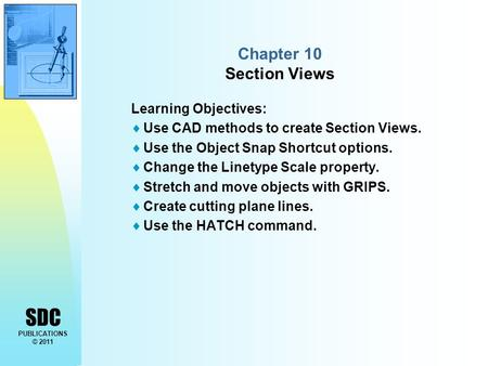 SDC PUBLICATIONS © 2011 Chapter 10 Section Views Learning Objectives:  Use CAD methods to create Section Views.  Use the Object Snap Shortcut options.