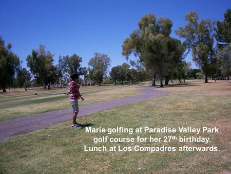 Marie golfing at Paradise Valley Park golf course for her 27 th birthday. Lunch at Los Compadres afterwards.
