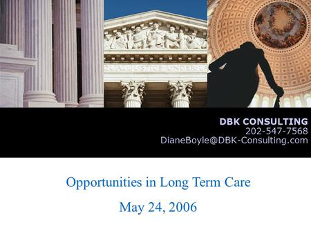 Opportunities in Long Term Care May 24, 2006 DBK CONSULTING 202-547-7568