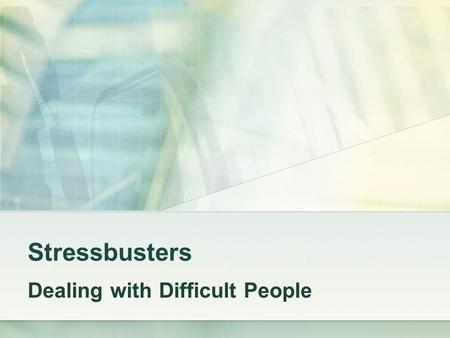 Stressbusters Dealing with Difficult People. If you are distressed by anything external, the pain is not due to the thing itself but to your own estimate.