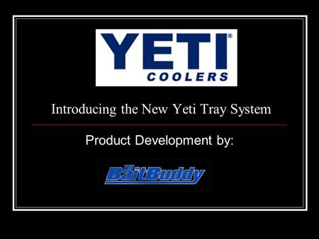 Introducing the New Yeti Tray System Product Development by: