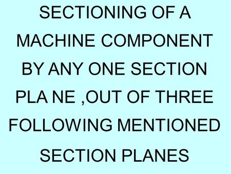 SECTIONING OF A MACHINE COMPONENT BY ANY ONE SECTION PLA NE,OUT OF THREE FOLLOWING MENTIONED SECTION PLANES.