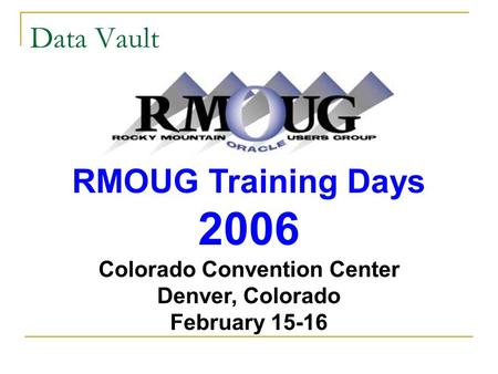 Data Vault RMOUG Training Days 2006 Colorado Convention Center Denver, Colorado February 15-16.