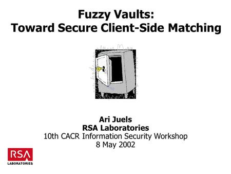 Fuzzy Vaults: Toward Secure Client-Side Matching Ari Juels RSA Laboratories 10th CACR Information Security Workshop 8 May 2002 LABORATORIES.
