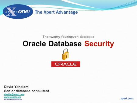 The twenty-four/seven database Oracle Database Security David Yahalom Senior database consultant