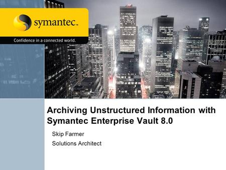 Archiving Unstructured Information with Symantec Enterprise Vault 8.0 Skip Farmer Solutions Architect.