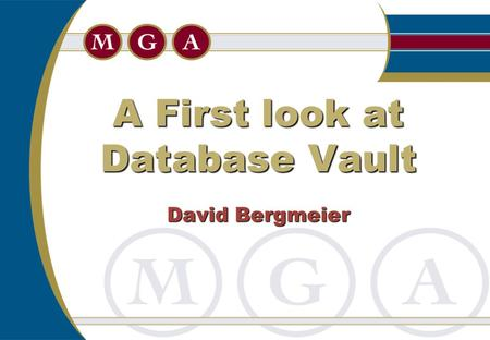 A First look at Database Vault David Bergmeier.  Overview  Installation  Limitations  Securing Data  Backups  A trigger problem Agenda.
