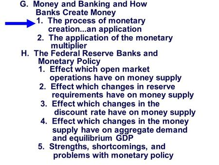 G. Money and Banking and How Banks Create Money 1. The process of monetary creation...an application 2. The application of the monetary multiplier H. The.