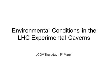 Environmental Conditions in the LHC Experimental Caverns JCOV Thursday 18 th March.
