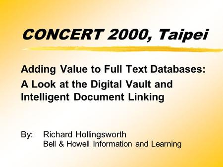 CONCERT 2000, Taipei Adding Value to Full Text Databases: A Look at the Digital Vault and Intelligent Document Linking By:Richard Hollingsworth Bell &