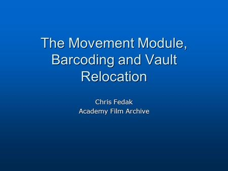 The Movement Module, Barcoding and Vault Relocation Chris Fedak Academy Film Archive.