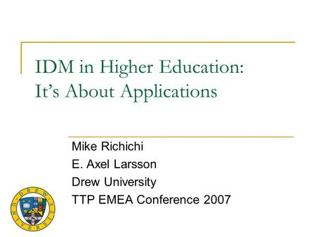 IDM in Higher Education: It's About Applications Mike Richichi E. Axel Larsson Drew University TTP EMEA Conference 2007.