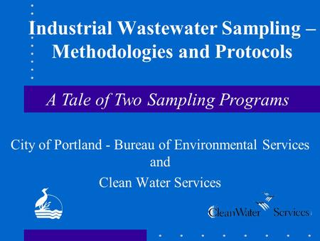 Industrial Wastewater Sampling – Methodologies and Protocols City of Portland - Bureau of Environmental Services and Clean Water Services A Tale of Two.