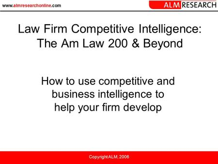 Www.almresearchonline.com Copyright ALM, 2006 How to use competitive and business intelligence to help your firm develop Law Firm Competitive Intelligence: