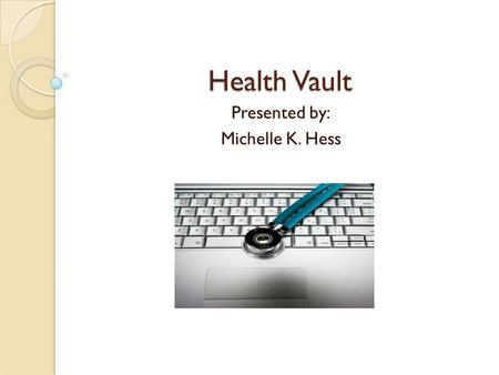 Health Vault Presented by: Michelle K. Hess Objectives Describe the Health Vault Describe and evaluate the hardware and software utilized with this trend.