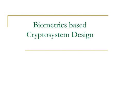 Biometrics based Cryptosystem Design. Cryptosystem A mechanism using which one can encode an information content to an incomprehensible form and also.