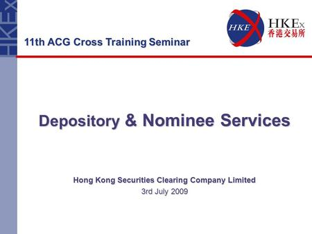 Depository & Nominee Services Hong Kong Securities Clearing Company Limited 3rd July 2009 11th ACG Cross Training Seminar.