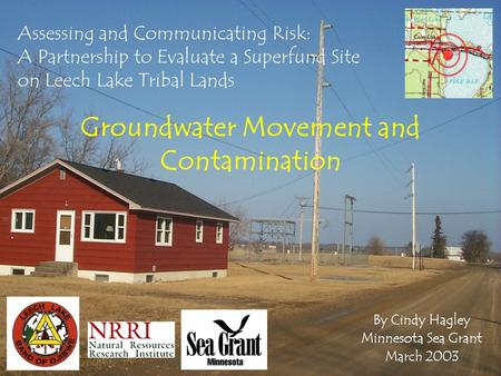 Assessing and Communicating Risk: A Partnership to Evaluate a Superfund Site on Leech Lake Tribal Lands Groundwater Movement and Contamination By Cindy.