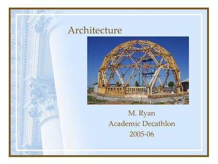 M. Ryan Academic Decathlon 2005-06 Architecture. The art and science of designing and constructing buildings Architecture.