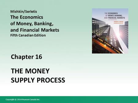 Copyright © 2014 Pearson Canada Inc. Chapter 16 THE MONEY SUPPLY PROCESS Mishkin/Serletis The Economics of Money, Banking, and Financial Markets Fifth.