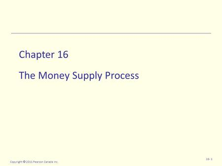 Copyright  2011 Pearson Canada Inc. 16- 1 Chapter 16 The Money Supply Process.