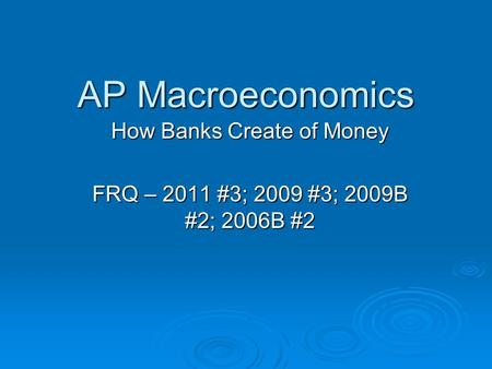 AP Macroeconomics How Banks Create of Money FRQ – 2011 #3; 2009 #3; 2009B #2; 2006B #2.