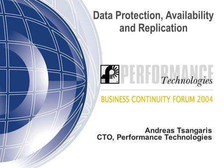 Data Protection, Availability and Replication Andreas Tsangaris CTO, Performance Technologies.