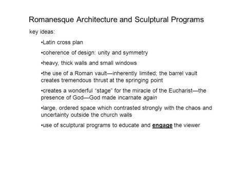 Romanesque Architecture and Sculptural Programs key ideas: Latin cross plan coherence of design: unity and symmetry heavy, thick walls and small windows.