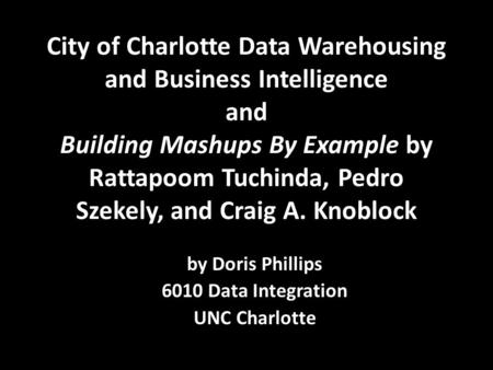City of Charlotte Data Warehousing and Business Intelligence and Building Mashups By Example by Rattapoom Tuchinda, Pedro Szekely, and Craig A. Knoblock.